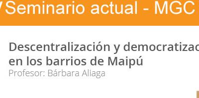 Descentralización y democratización en los barrios de Maipú. IV Seminario Actual MGC. Bárbara Aliaga. 2015