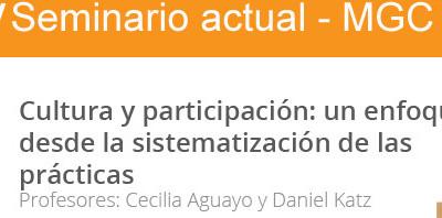 Cultura y participación: un enfoque desde la sistematización de las prácticas.  IV Seminario Actual MGC. Cecilia Aguayo y Daniel Katz. 2015