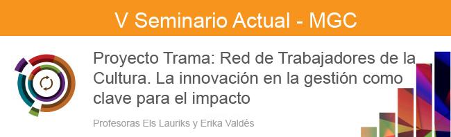 Proyecto Trama: Red de Trabajadores de la Cultura. La innovación en la gestión como clave para el impacto. V Seminario Actual MGC. Els Lauriks y Erika Valdés. 2016