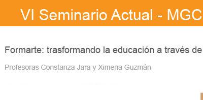 Formarte: transformando la educación a través de las artes. VI Seminario Actual MGC. Constanza Jara y Ximena Guzmán. 2017
