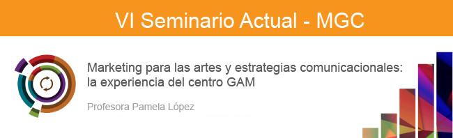Marketing para las artes y estrategias comunicacionales: la experiencia del centro GAM. VI Seminario Actual MGC. Pamela López. 2017